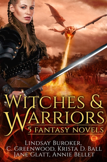 Witches and Warriors - 5 Fantasy Novels ebook by Annie Bellet,Lindsay Buroker,C. Greenwood,Krista D. Ball,Jane Glatt