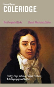 The Complete Works: Poetry, Plays, Literary Essays, Lectures, Autobiography and Letters (Classic Illustrated Edition): The Entire Opus of the English poet, literary critic and philosopher, including The Rime of the Ancient Mariner, Kubla Khan, Christ ebook by Samuel  Taylor  Coleridge,Gustave  Doré