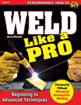 Weld Like a Pro - Beginning to Advanced Techniques ebook by Jerry Uttrachi