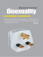 Bisexuality and the Eroticism of Everyday Life ebook by Marjorie Garber
