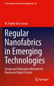 Regular Nanofabrics in Emerging Technologies - Design and Fabrication Methods for Nanoscale Digital Circuits ebook by M. Haykel Ben Jamaa