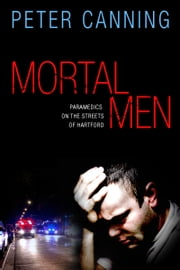 Mortal Men - Paramedics on the Streets of Hartford ebook by Peter Canning