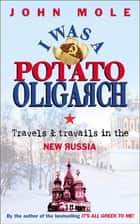 I Was a Potato Oligarch - Travels and Travails in the New Russia ebook by John Mole