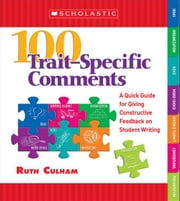 100 Trait-Specific Comments: A Quick Guide for Giving Constructive Feedback on Student Writing ebook by Culham, Ruth