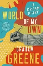A World of My Own - A Dream Diary eBook by Graham Greene