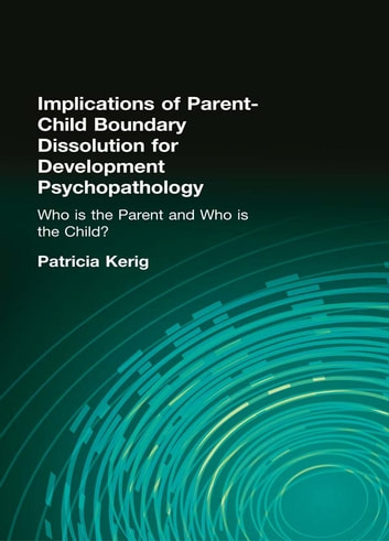 "Implications of Parent-Child Boundary Dissolution for Developmental Psychopathology - ""Who Is the Parent and Who Is the Child?"" ebook by"