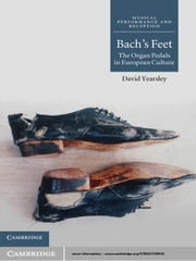 Bach's Feet - The Organ Pedals in European Culture ebook by David Yearsley