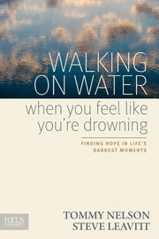 Walking on Water When You Feel Like You're Drowning - Finding Hope in Life's Darkest Moments ebook by Tommy Nelson,Steve Leavitt