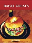 Bagel Greats: Delicious Bagel Recipes, The Top 40 Bagel Recipes ebook by Jo Franks