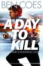 A Day to Kill ebook by Ben Coes