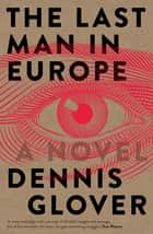The Last Man in Europe - A Novel ebook by Dennis Glover