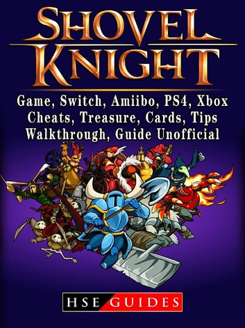 Shovel Knight, Game, Switch, Amiibo, PS4, Xbox, Cheats, Treasure, Cards, Tips, Walkthrough, Guide Unofficial ebook by Hse Guides