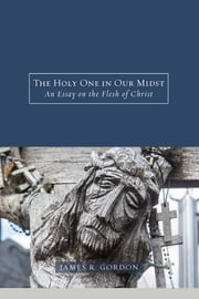 The Holy One in Our Midst - An Essay on the Flesh of Christ ebook by James R. Gordon