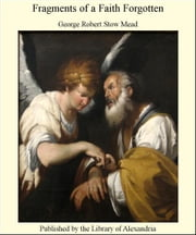 Fragments of a Faith Forgotten ebook by George Robert Stow Mead