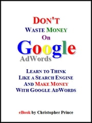 Don't Waste Money on Google AdWords: Learn to Think Like a Search Engine and Make Money with Google AdWords ebook by Christopher Prince