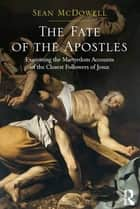 The Fate of the Apostles - Examining the Martyrdom Accounts of the Closest Followers of Jesus ebook by Sean McDowell