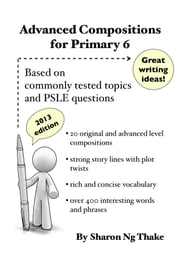 Advanced Compositions For Primary 6 - Based on commonly tested topics and PSLE questions ebook by Sharon Ng Thake