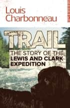 Trail - The Story of the Lewis and Clark Expedition ebook by Louis Charbonneau