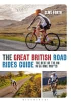 The Great British Road Rides Guide - The Best of the UK in 55 Bike Routes ebook by Clive Forth