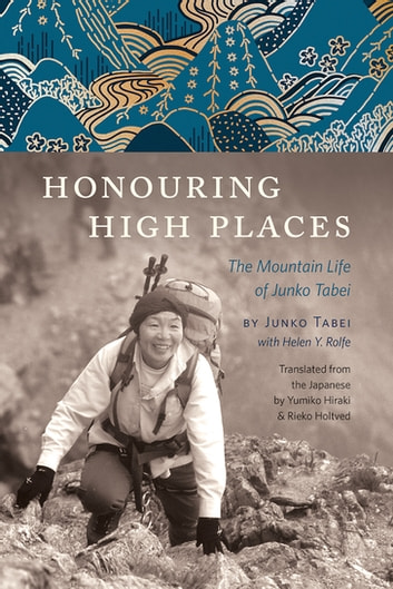 Honouring High Places - The Mountain Life of Junko Tabei ebook by Junko Tabei,Helen Y. Rolfe