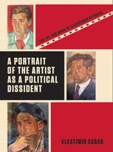 A Portrait of the Artist as a Political Dissident - The Life and Work of Aleksandar Petrovic ebook by Vlastimir Sudar