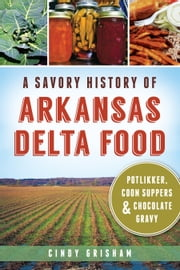 A Savory History of Arkansas Delta Food - Potlikker, Coon Suppers and Chocolate Gravy ebook by Cindy Grisham