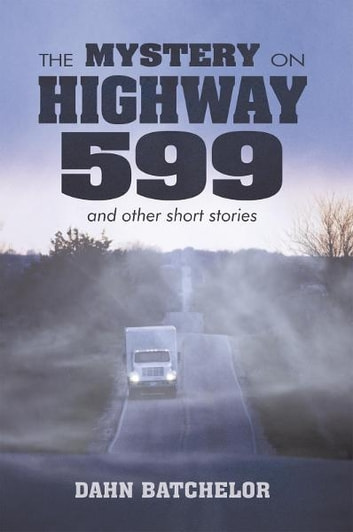 THE MYSTERY ON HIGHWAY 599 and other short stories ebook by Dahn Batchelor