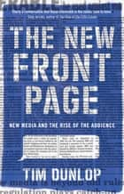 The New Front Page - new media and the rise of the audience ebook by Tim Dunlop