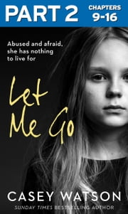 Let Me Go: Part 2 of 3: Abused and Afraid, She Has Nothing to Live for ebook by Casey Watson