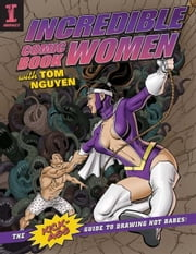 Incredible Comic Book Women with Tom Nguyen: The Kick-Ass Guide to Drawing Hot Babes! ebook by Tom Nguyen