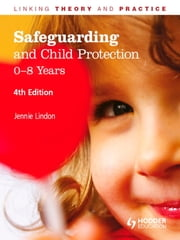 Safeguarding and Child Protection: 0-8 Years, 4th Edition - Linking Theory and Practice ebook by Jennie Lindon