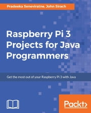 Raspberry Pi 3 Projects for Java Programmers ebook by Pradeeka Seneviratne, John Sirach