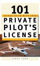 101 Things To Do After You Get Your Private Pilot's License ebook by LeRoy Cook
