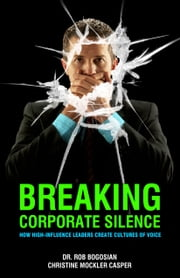 Breaking Corporate Silence - How High-Influence Leaders Create Cultures of Voice ebook by Dr. Rob Bogosian, Christine Mockler Casper