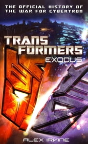 Transformers: Exodus - The Official History of the War for Cybertron ebook by Alex Irvine