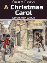 A Christmas Carol - Illustrated Edition - In Prose. Being a Ghost Story of Christmas. ebook by Charles Dickens,illustrated by Arthur Rackham,John Leech