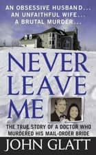 Never Leave Me ebook by John Glatt