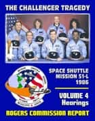 The Report of the Presidential Commission on the Space Shuttle Challenger Accident - The Tragedy of Mission 51-L in 1986 - Volume 4 Hearings (February 6 - 25, 1986) ebook by Progressive Management