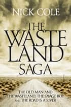 The Wasteland Saga: The Old Man and the Wasteland, Savage Boy and The Road is a River ebook by Nick Cole