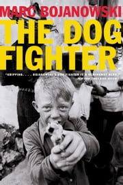 The Dog Fighter - A Novel ebook by Marc Bojanowski