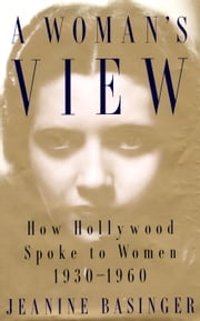 A Woman's View - How Hollywood Spoke to Women, 1930-1960 ebook by Jeanine Basinger