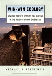 Win-Win Ecology: How the Earth's Species Can Survive in the Midst of Human Enterprise ebook by Michael L. Rosenzweig