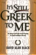 It's Still Greek to Me - An Easy-to-Understand Guide to Intermediate Greek ebook by David Alan Black