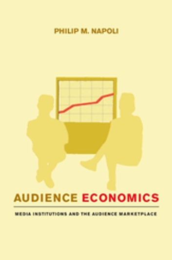 Audience Economics - Media Institutions and the Audience Marketplace ebook by Philip M. Napoli
