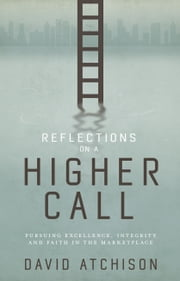 Reflections on a Higher Call - Pursuing Excellence, Integrity and Faith in the Marketplace ebook by David Atchison