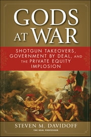 Gods at War - Shotgun Takeovers, Government by Deal, and the Private Equity Implosion ebook by Steven M. Davidoff