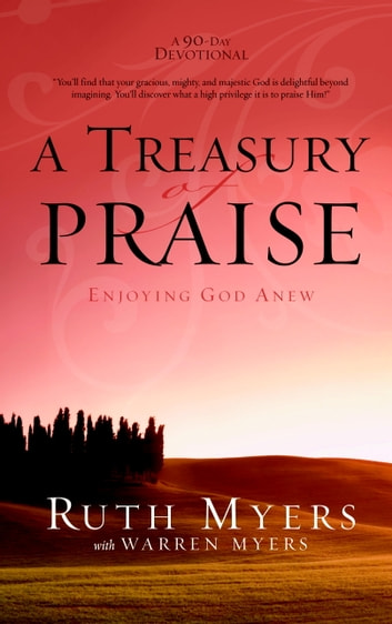 A Treasury of Praise - Enjoying God Anew ebook by Ruth Myers,Warren Myers