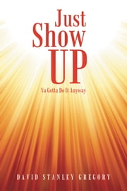 Just Show Up - Ya Gotta Do It Anyway ebook by David Stanley Gregory