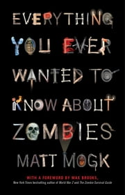 Everything You Ever Wanted to Know About Zombies ebook by Matt Mogk