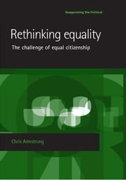 Rethinking equality: The challenge of equal citizenship ebook by Chris Armstrong